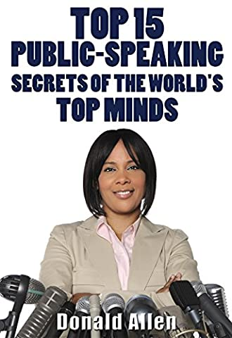 Top 15 Public-Speaking Secrets Of The World's Top Minds: Rationed Short Guide For Mature Minds That Seek Good Advice And Not To Be (Mature)