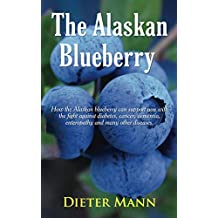 The Alaskan Blueberry - Vitality from the North: How the Alaskan blueberry can support you with the fight against diabetes, cancer, dementia, enteropathy and many other diseases.