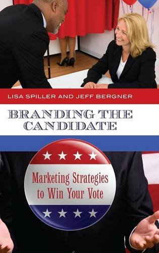 Branding the Candidate: Marketing Strategies to Win Your Vote (Praeger Studies in Political Communication)