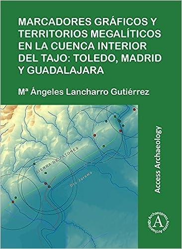 Marcadores gráficos y territorios megalíticos en la Cuenca interior del Tajo: Toledo, Madrid y Guadalajara (Access Archaeology) (Spanish Edition) (Spanish) ...