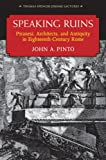 Speaking Ruins : Piranesi, Architects and Antiquity in Eighteenth-Century Rome, Pinto, John, 0472118218