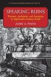 Speaking Ruins : Piranesi, Architects and Antiquity in Eighteenth-Century Rome, Pinto, John, 0472118218