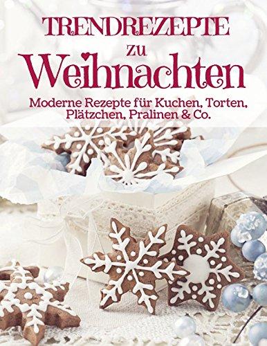 Trendrezepte zu Weihnachten: Himmlisch Backen & Naschen: Moderne Rezepte für Kuchen, Torten, Plätzchen, und Pralinen (Backen - die besten Rezepte, Band 9)