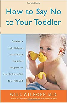 How to Say No to Your Toddler: Creating a Safe, Rational, and Effective Discipline Program for Your 9-Month to 3-Year Old