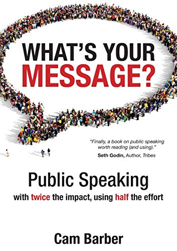 What's Your Message?: Public Speaking with twice the impact, using half the effort by Cam Barber.pdf