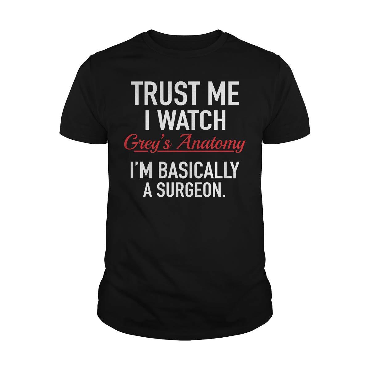 Trust Me I Watch Grey S Anatomy I M Basically A Surgeon T Shirt