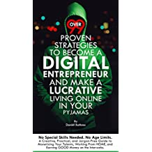Over 99 Proven Strategies To Become a Digital Entrepreneur and Make Money Online in Your Pyjamas: Actually 108 ways to earn a lucrative living online