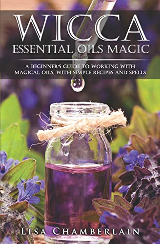Wicca Essential Oils Magic: A Beginner's Guide to