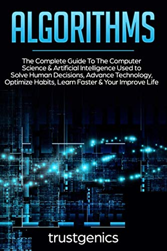 Algorithms: The Complete Guide To The Computer Science & Artificial Intelligence Used to Solve Human Decisions, Advance Technology, Optimize Habits, Learn Faster & Your Improve Life