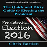 The Quick and Dirty Guide to Electing the President: The Quick and Dirty Guide to Our Messy Democracy, Book 2 | Chris Bartlett
