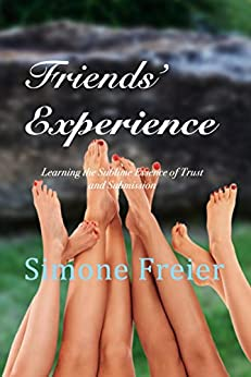 Friends' Experience: Learning the Sublime Essence of Trust and Submission (Experiences Book 6) by [Freier, Simone]