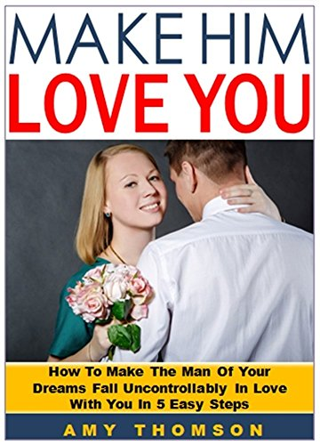 Make Him Love You: How To Make The Man Of Your Dreams Fall Uncontrollably In Love With You In 5 Easy Steps