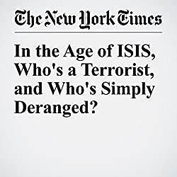 In the Age of ISIS, Who's a Terrorist, and Who's Simply Deranged?
