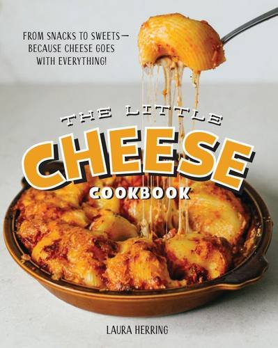 The Little Cheese Cookbook: From Snacks to Sweets - Because Cheese Goes with Everything! by Laura Herring