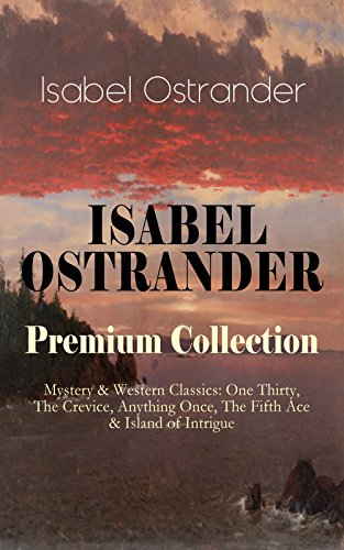ISABEL OSTRANDER Premium Collection – Mystery & Western Classics: One Thirty, The Crevice, Anything Once, The Fifth Ace & Island of Intrigue