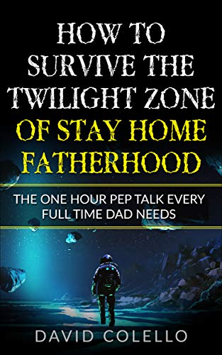 How To Survive The Twilight Zone Of Stay Home Fatherhood: The One Hour Pep Talk Every Full Time Dad Needs
