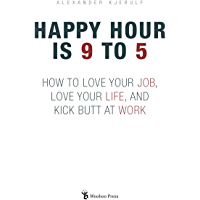 Happy Hour Is 9 To 5: How to Love your Job, Love your Life, and Kick Butt at Work (English Edition)