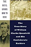The Devil Knows How To Ride: The True Story Of William Clarke Quantril And His Confederate Raiders