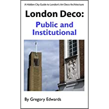 London Deco: Public and Institutional (A Hidden City Guide to London's Art Deco Architecture Book 3)