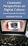 Cinematic Perspectives on Digital Culture : Consorting with the Machine, Taylor, Norman, 0230298923