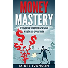 MONEY MASTERY: DISCOVER THE SECRETS OF INCREASING WEALTH AND OPPORTUNITY (success habits, millionaire success habits, psychology of winning, gorilla mindset, self-help Book 3)