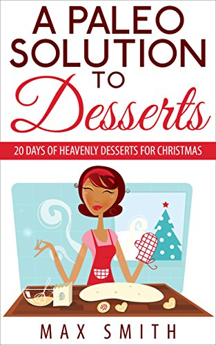 A Paleo Solution To Desserts: 20 days of heavenly desserts for christmas (paleo desserts) (Paleo cooking Book 2) (Desserts Paleo Christmas For)