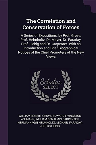 The Correlation and Conservation of Forces: A Series of Expositions, by Prof. Grove, Prof. Helmholtz, Dr. Mayer, Dr. Faraday, Prof. Liebig and Dr. ... of the Chief Promoters of the New Views