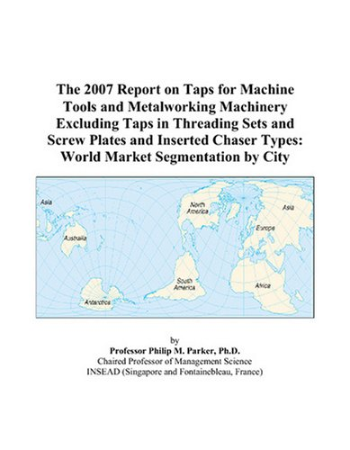 Excluding Tap - The 2007 Report on Taps for Machine Tools and Metalworking Machinery Excluding Taps in Threading Sets and Screw Plates and Inserted Chaser Types: World Market Segmentation by City