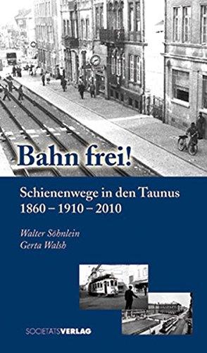 Bahn frei!: Schienenwege in den Taunus 1860 - 1910 - 2010