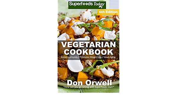Vegetarian Cookbook: Over 135 Quick and Easy Gluten Free Low Cholesterol Whole Foods Recipes full of Antioxidants & Phytochemicals