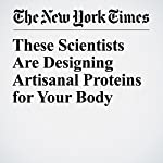 These Scientists Are Designing Artisanal Proteins for Your Body | Carl Zimmer