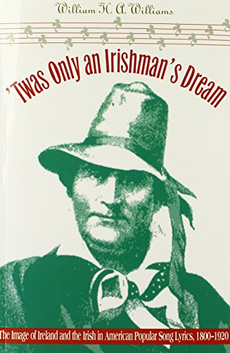 'Twas Only an Irishman's Dream: The Image of Ireland and the Irish in American Popular Song Lyrics, 1800-1920 (Music in American (Irish Song Lyrics)