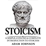 Stoicism: A Simple, Concise and Complete Introduction to Stoicism | Adam Johnson