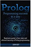 Prolog Programming Success in a Day: Beginners Guide to Fast, Easy and Efficient Learning of Prolog Programming