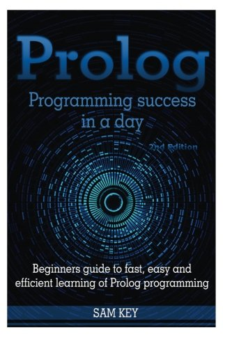 Prolog Programming Success in a Day: Beginners Guide to Fast, Easy and Efficient Learning of Prolog Programming by CreateSpace Independent Publishing Platform