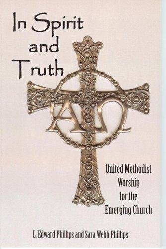 In Spirit And Truth: United Methodist Worship for the Emerging Church