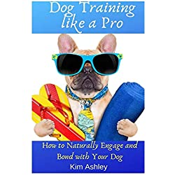 DOG TRAINING LIKE A PRO: How to Naturally Engage and Bond with Your Dog