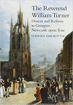 Book The Reverend William Turner: Dissent and Reform in Georgian Newcastle-upon-Tyne (Maney Main Publication)