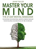 Master Your Mind: The 21-Day Mental Makeover To Master Your Emotions, Reduce Stress, Manage Your Feelings, And Find Peace In The Everyday