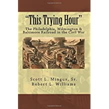 This Trying Hour: The Philadelphia, Wilmington & Baltimore Railroad in the Civil War