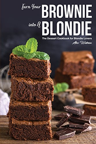 Turn Your Brownie into A Blondie: The Dessert Cookbook for Blondie Lovers by Alice Waterson