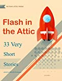 Flash in the Attic: 33 Very Short Stories (Fiction Attic Press Flash Fiction Series Book 1)