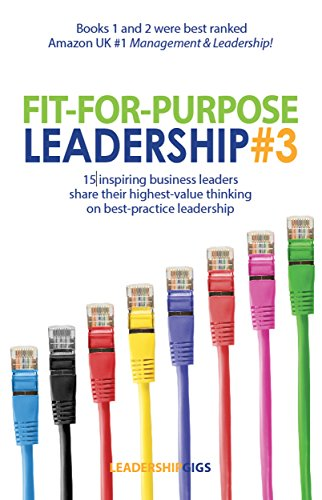 Fit For Purpose Leadership #3: 15 high performing leaders share their highest-value thinking and advice on business leadership
