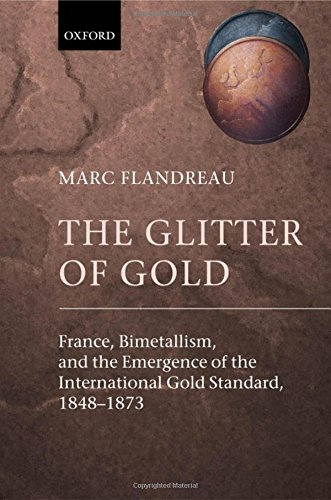 The Glitter of Gold: France, Bimetallism, and the Emergence of the International Gold Standard, 1848-1873