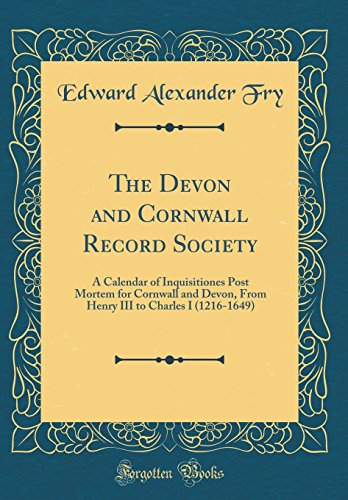 The Devon and Cornwall Record Society: A Calendar of Inquisitiones Post Mortem for Cornwall and Devon, from Henry III to Charles I (1216-1649) (Classic Reprint)