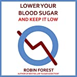 Lower Your Blood Sugar: How to Lower Your Blood Sugar Now and Keep It Low | Robin Forest