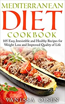 Mediterranean Diet Cookbook: 105 Easy, Irresistible, and Healthy Recipes for Weight Loss and Improved Quality of Life While Minimizing the Risk of Disease by [Olsen, Vanessa]