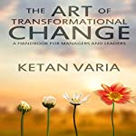 The Art of Transformational Change: A Handbook for Managers and Leaders | Ketan Varia