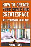 img - for How To Create Your Cover For CreateSpace: Do It Yourself For Free! (CreateSpace, Self Publishing, Kindle, Authors) book / textbook / text book