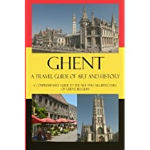Ghent - A Travel Guide of Art and History: A comprehensive guide to the art and architecture of Ghent, Belgium